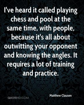 Matthew Clausen  - I've heard it called playing chess and pool at the same time, with people, because it's all about outwitting your opponent and knowing the angles. It requires a lot of training and practice.