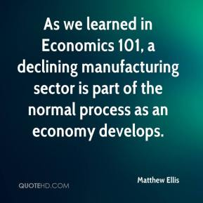 Matthew Ellis  - As we learned in Economics 101, a declining manufacturing sector is part of the normal process as an economy develops.