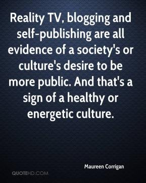 Maureen Corrigan  - Reality TV, blogging and self-publishing are all evidence of a society's or culture's desire to be more public. And that's a sign of a healthy or energetic culture.