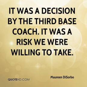 Maureen DiSorbo  - It was a decision by the third base coach. It was a risk we were willing to take.