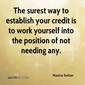 Maurice Switzer  - The surest way to establish your credit is to work yourself into the position of not needing any.