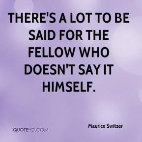 Maurice Switzer  - There's a lot to be said for the fellow who doesn't say it himself.