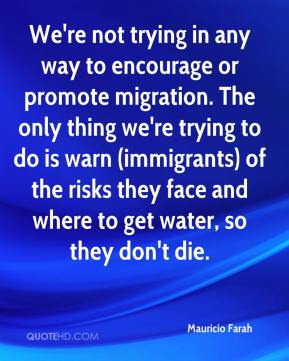 Mauricio Farah  - We're not trying in any way to encourage or promote migration. The only thing we're trying to do is warn (immigrants) of the risks they face and where to get water, so they don't die.