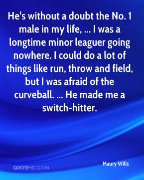 Maury Wills  - He's without a doubt the No. 1 male in my life, ... I was a longtime minor leaguer going nowhere. I could do a lot of things like run, throw and field, but I was afraid of the curveball. ... He made me a switch-hitter.