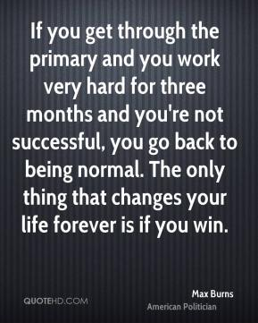 Max Burns - If you get through the primary and you work very hard for three months and you're not successful, you go back to being normal. The only thing that changes your life forever is if you win.