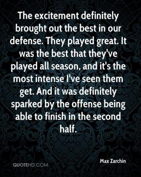 The excitement definitely brought out the best in our defense. They played great. It was the best that they've played all season, and it's the most intense I've seen them get. And it was definitely sparked by the offense being able to finish in the second half.