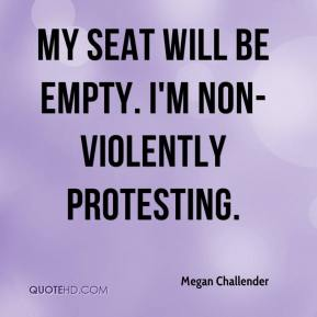 Megan Challender  - My seat will be empty. I'm non-violently protesting.