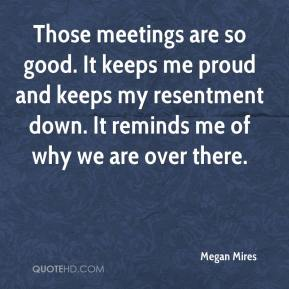 Megan Mires  - Those meetings are so good. It keeps me proud and keeps my resentment down. It reminds me of why we are over there.