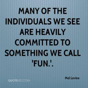Mel Levine  - many of the individuals we see are heavily committed to something we call 'fun.'.