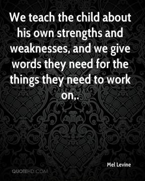 Mel Levine  - We teach the child about his own strengths and weaknesses, and we give words they need for the things they need to work on.