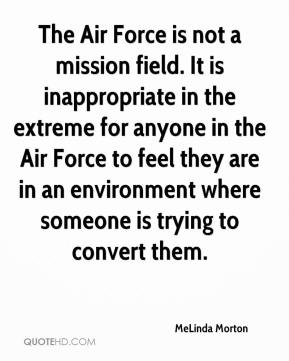 MeLinda Morton  - The Air Force is not a mission field. It is inappropriate in the extreme for anyone in the Air Force to feel they are in an environment where someone is trying to convert them.