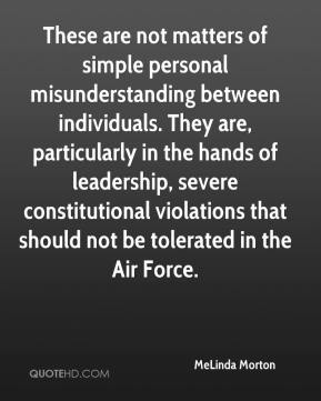 MeLinda Morton  - These are not matters of simple personal misunderstanding between individuals. They are, particularly in the hands of leadership, severe constitutional violations that should not be tolerated in the Air Force.