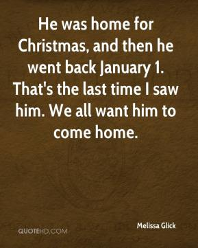 Melissa Glick  - He was home for Christmas, and then he went back January 1. That's the last time I saw him. We all want him to come home.