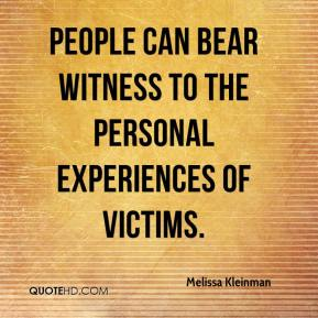 Melissa Kleinman  - People can bear witness to the personal experiences of victims.