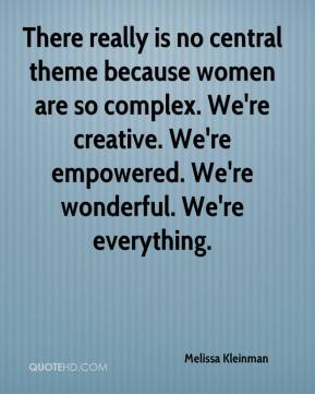 Melissa Kleinman  - There really is no central theme because women are so complex. We're creative. We're empowered. We're wonderful. We're everything.