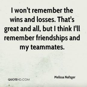 Melissa Nafzger  - I won't remember the wins and losses. That's great and all, but I think I'll remember friendships and my teammates.