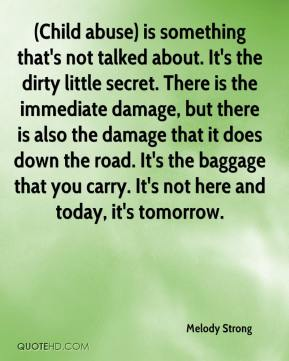 Melody Strong  - (Child abuse) is something that's not talked about. It's the dirty little secret. There is the immediate damage, but there is also the damage that it does down the road. It's the baggage that you carry. It's not here and today, it's tomorrow.