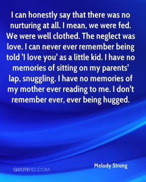 Melody Strong  - I can honestly say that there was no nurturing at all. I mean, we were fed. We were well clothed. The neglect was love. I can never ever remember being told 'I love you' as a little kid. I have no memories of sitting on my parents' lap, snuggling. I have no memories of my mother ever reading to me. I don't remember ever, ever being hugged.