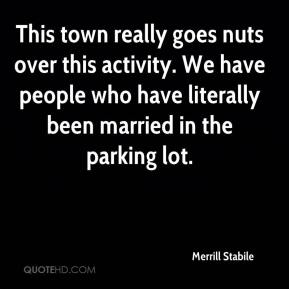 Merrill Stabile  - This town really goes nuts over this activity. We have people who have literally been married in the parking lot.