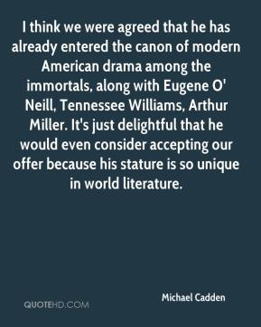 Michael Cadden  - I think we were agreed that he has already entered the canon of modern American drama among the immortals, along with Eugene O' Neill, Tennessee Williams, Arthur Miller. It's just delightful that he would even consider accepting our offer because his stature is so unique in world literature.