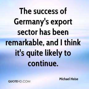 Michael Heise  - The success of Germany's export sector has been remarkable, and I think it's quite likely to continue.
