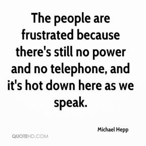 Michael Hepp  - The people are frustrated because there's still no power and no telephone, and it's hot down here as we speak.