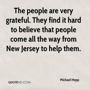 Michael Hepp  - The people are very grateful. They find it hard to believe that people come all the way from New Jersey to help them.