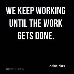 Michael Hepp  - We keep working until the work gets done.