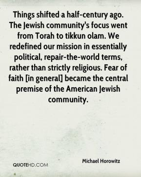 Michael Horowitz  - Things shifted a half-century ago. The Jewish community's focus went from Torah to tikkun olam. We redefined our mission in essentially political, repair-the-world terms, rather than strictly religious. Fear of faith [in general] became the central premise of the American Jewish community.