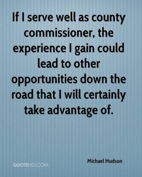 If I serve well as county commissioner, the experience I gain could lead to other opportunities down the road that I will certainly take advantage of.