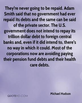 They're never going to be repaid. Adam Smith said that no government had ever repaid its debts and the same can be said of the private sector. The U.S. government does not intend to repay its trillion dollar debt to foreign central banks and, even if it did intend to, there's no way in which it could. Most of the corporations now are avoiding paying their pension fund debts and their health care debts.