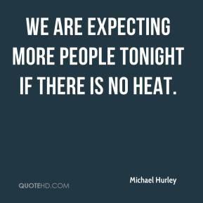 Michael Hurley  - We are expecting more people tonight if there is no heat.