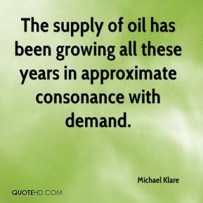 Michael Klare  - The supply of oil has been growing all these years in approximate consonance with demand.