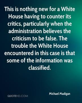 Michael Madigan  - This is nothing new for a White House having to counter its critics, particularly when the administration believes the criticism to be false. The trouble the White House encountered in this case is that some of the information was classified.
