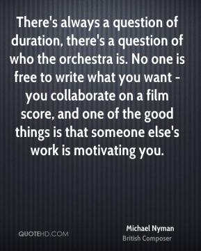 Michael Nyman - There's always a question of duration, there's a question of who the orchestra is. No one is free to write what you want - you collaborate on a film score, and one of the good things is that someone else's work is motivating you.
