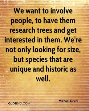 Michael Orsini  - We want to involve people, to have them research trees and get interested in them. We're not only looking for size, but species that are unique and historic as well.