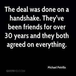 Michael Petrillo  - The deal was done on a handshake. They've been friends for over 30 years and they both agreed on everything.