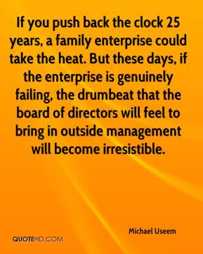 Michael Useem  - If you push back the clock 25 years, a family enterprise could take the heat. But these days, if the enterprise is genuinely failing, the drumbeat that the board of directors will feel to bring in outside management will become irresistible.