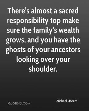 Michael Useem  - There's almost a sacred responsibility top make sure the family's wealth grows, and you have the ghosts of your ancestors looking over your shoulder.