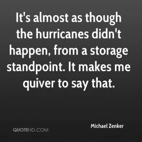 Michael Zenker  - It's almost as though the hurricanes didn't happen, from a storage standpoint. It makes me quiver to say that.