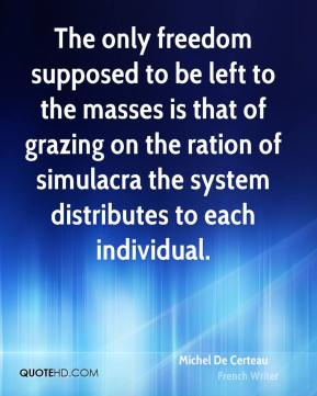 Michel De Certeau - The only freedom supposed to be left to the masses is that of grazing on the ration of simulacra the system distributes to each individual.
