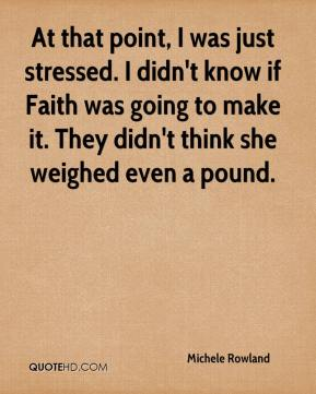 At that point, I was just stressed. I didn't know if Faith was going to make it. They didn't think she weighed even a pound.