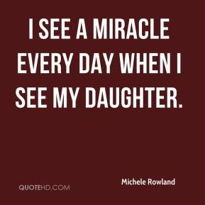 Michele Rowland  - I see a miracle every day when I see my daughter.