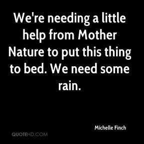 Michelle Finch  - We're needing a little help from Mother Nature to put this thing to bed. We need some rain.