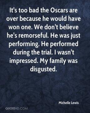 It's too bad the Oscars are over because he would have won one. We don't believe he's remorseful. He was just performing. He performed during the trial. I wasn't impressed. My family was disgusted.
