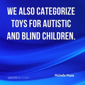 Michelle Maxia  - We also categorize toys for autistic and blind children.