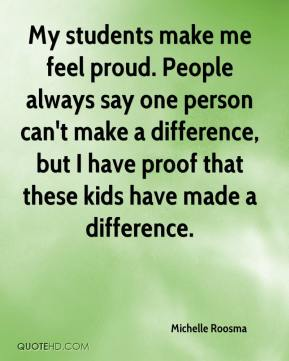 Michelle Roosma  - My students make me feel proud. People always say one person can't make a difference, but I have proof that these kids have made a difference.