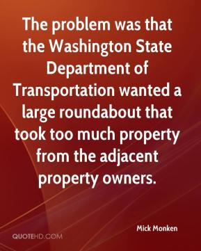 Mick Monken  - The problem was that the Washington State Department of Transportation wanted a large roundabout that took too much property from the adjacent property owners.