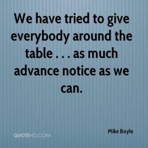 We have tried to give everybody around the table . . . as much advance notice as we can.