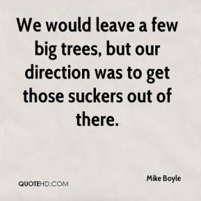 Mike Boyle  - We would leave a few big trees, but our direction was to get those suckers out of there.